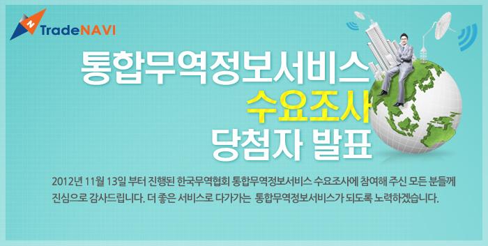 통합무역정보서비스 수요조사 당첨자 발표-2012년 11월 13일 부터 진행된 한국무역협회 통합무역정보서비스 수요조사에 참여해 주신 모든 분들께 진심으로 감사드립니다. 더 좋은 서비스로 다가가는 통합무역정보서비스가 되도록 노력하겠습니다.