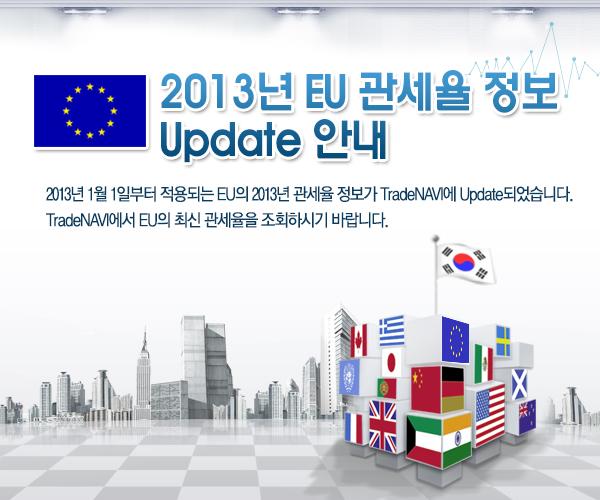 2013년 EU 관세율 정보 Update 안내-2013년 1월 1일부터 적용되는 EU의 2013년 관세율 정보가 TradeNAVI에 Update되었습니다.TradeNAVI에서 EU의 최신 관세율을 조회하시기 바랍니다.