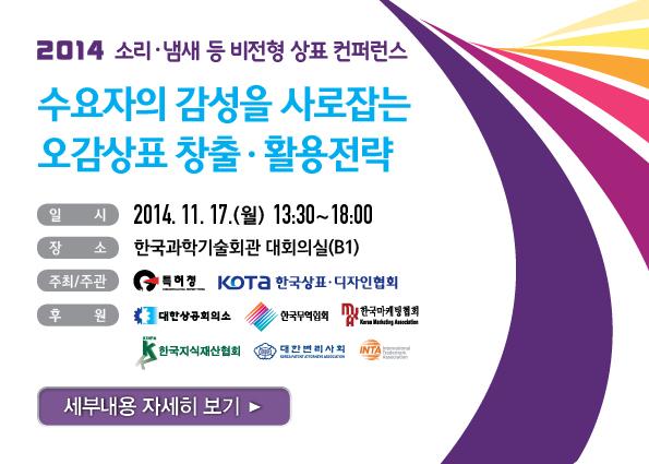 2014 소리 냄새 등 비전형 상표 컨퍼런스 수요자의 감성을 사로잡는 오감상표 창출·활용전략 일시: 2014년 11월 17일(월) 13:30~19:00 장소 한국과학기술회관 대회의실(b1) 세부내용 자세히 보기